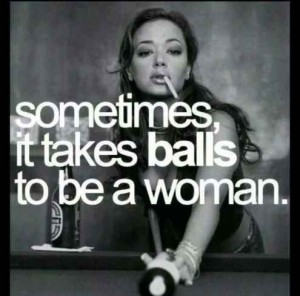 It takes balls to be a woman